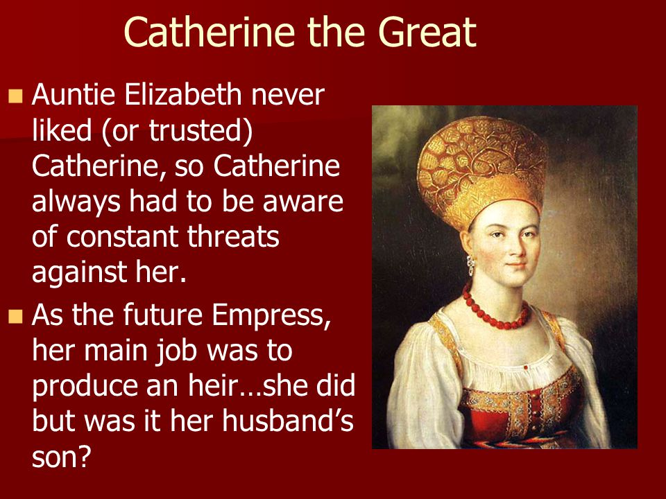Catherine the Great Auntie Elizabeth never liked (or trusted) Catherine, so Catherine always had to be aware of constant threats against her.