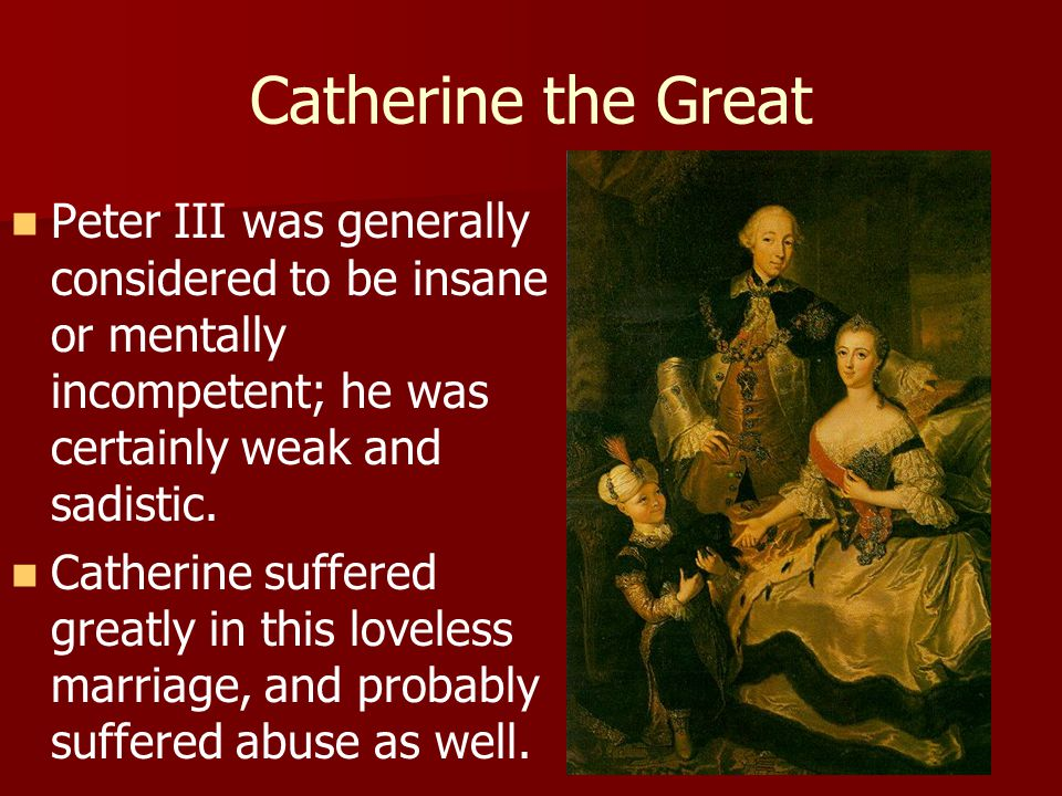 Catherine the Great Peter III was generally considered to be insane or mentally incompetent; he was certainly weak and sadistic.