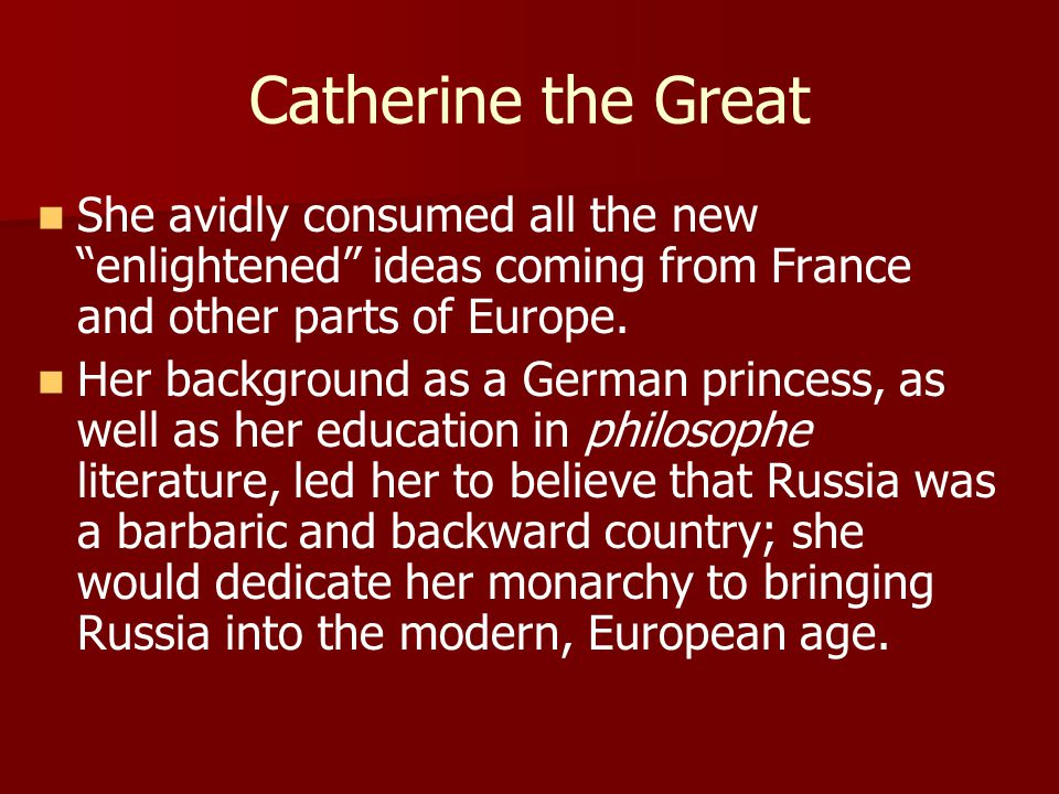 Catherine the Great She avidly consumed all the new enlightened ideas coming from France and other parts of Europe.