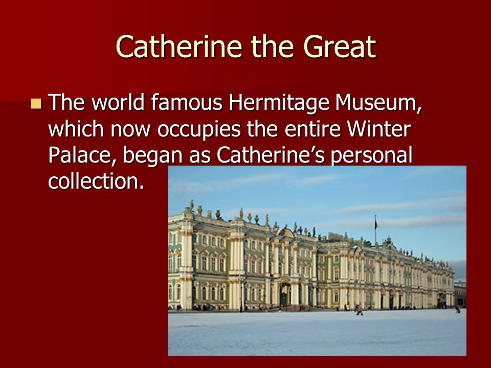 Catherine the Great The world famous Hermitage Museum, which now occupies the entire Winter Palace, began as Catherine's personal collection.
