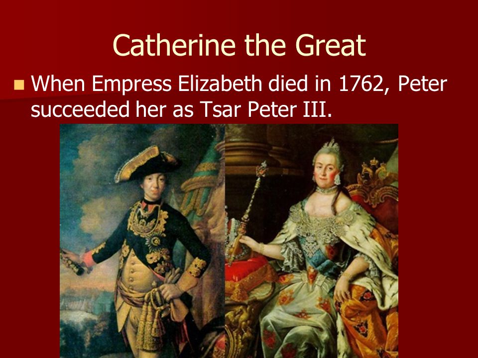 Catherine the Great When Empress Elizabeth died in 1762, Peter succeeded her as Tsar Peter III.