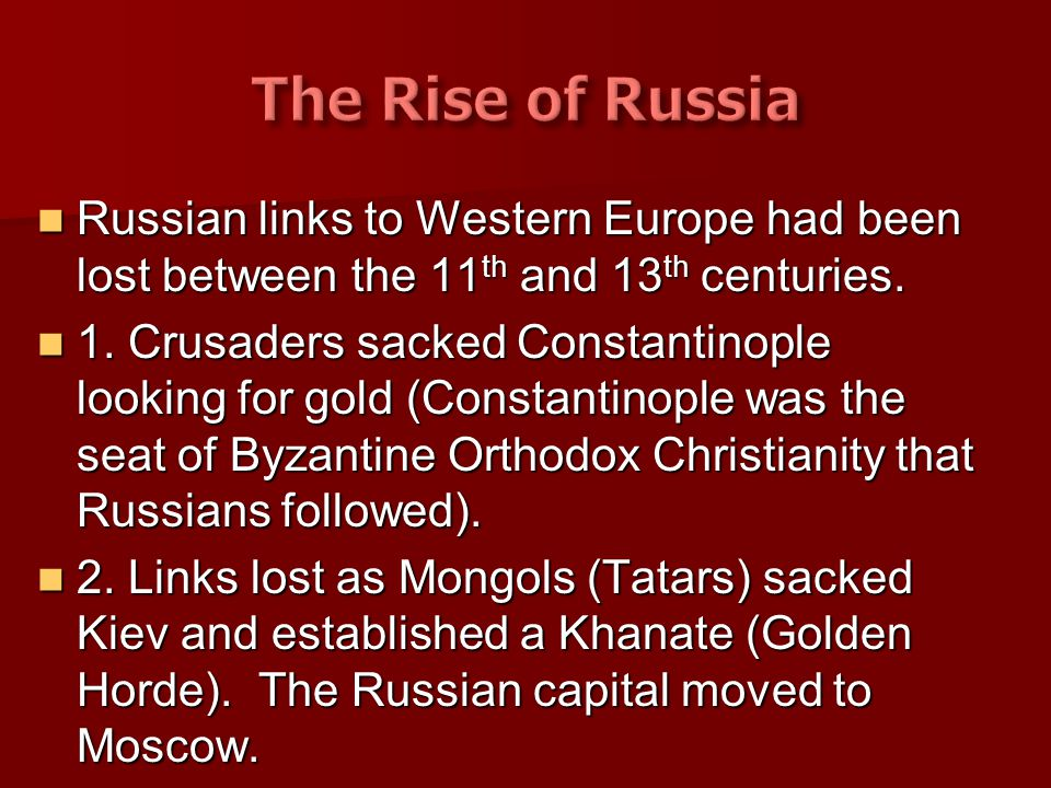 The Rise of Russia Russian links to Western Europe had been lost between the 11th and 13th centuries.