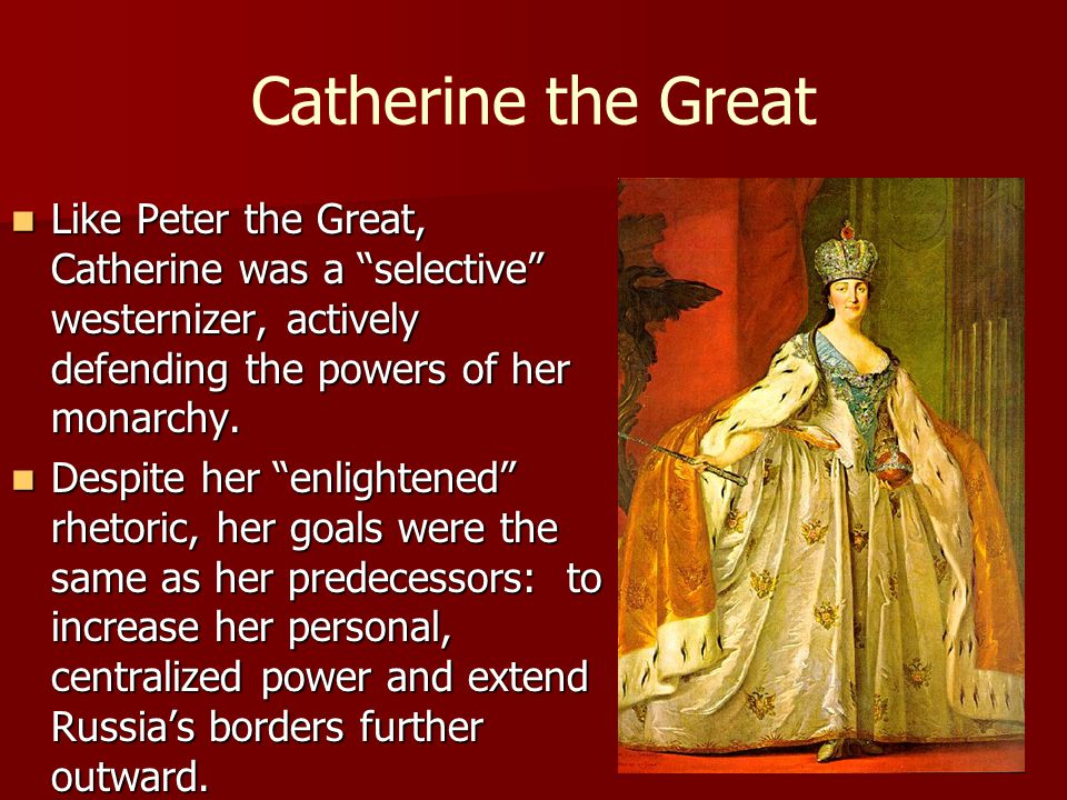 Catherine the Great Like Peter the Great, Catherine was a selective westernizer, actively defending the powers of her monarchy.