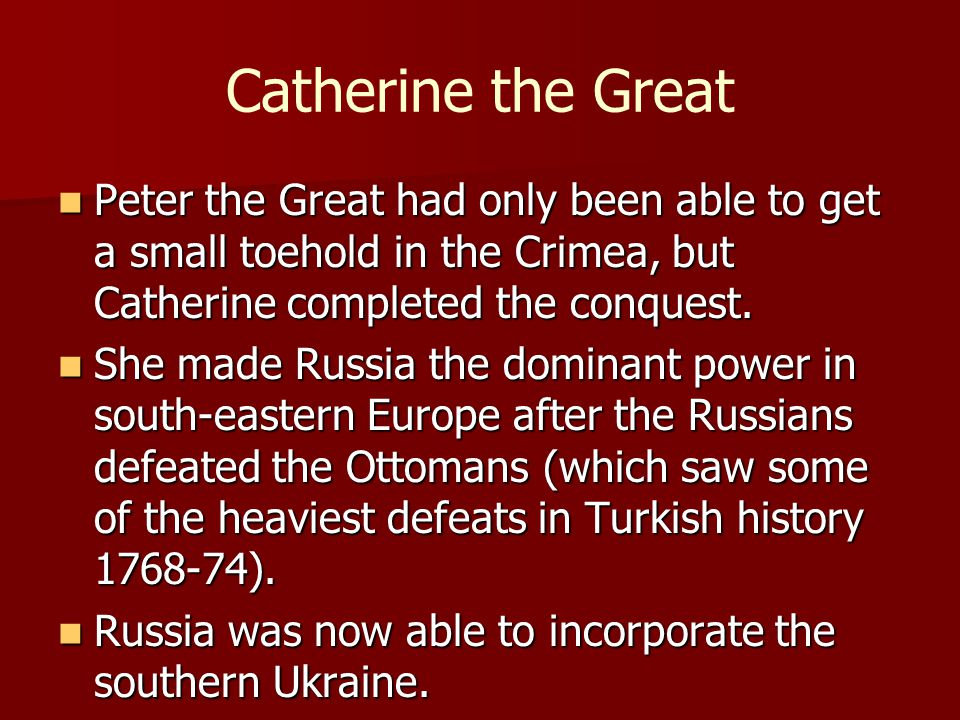 Catherine the Great Peter the Great had only been able to get a small toehold in the Crimea, but Catherine completed the conquest.
