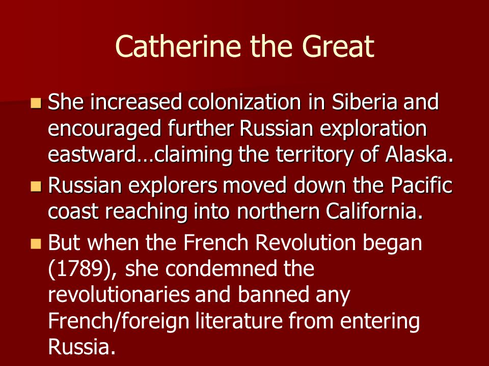 Catherine the Great She increased colonization in Siberia and encouraged further Russian exploration eastward…claiming the territory of Alaska.