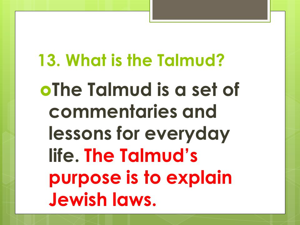 13. What is the Talmud. The Talmud is a set of commentaries and lessons for everyday life.