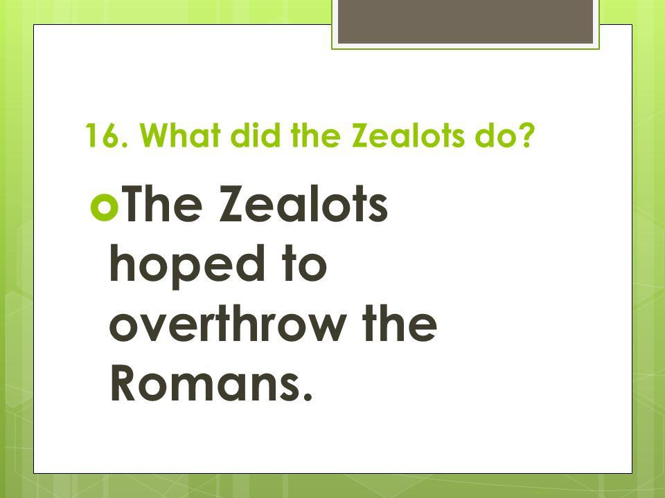 The Zealots hoped to overthrow the Romans.