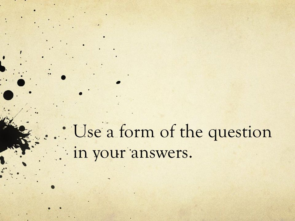 Use a form of the question in your answers.