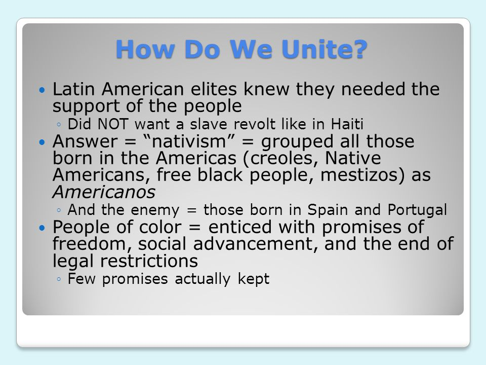 How Do We Unite Latin American elites knew they needed the support of the people. Did NOT want a slave revolt like in Haiti.