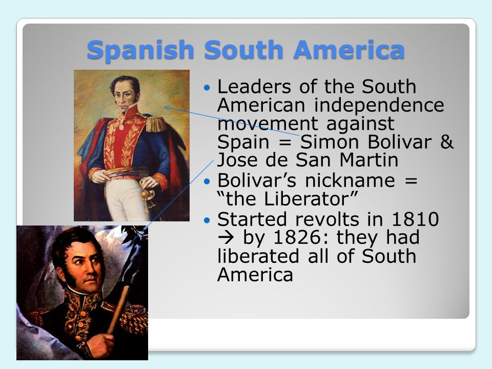 Spanish South America Leaders of the South American independence movement against Spain = Simon Bolivar & Jose de San Martin.