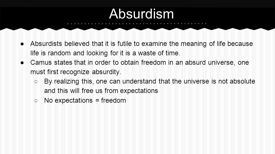 Absurdism Absurdists believed that it is futile to examine the meaning of life because life is random and looking for it is a waste of time.