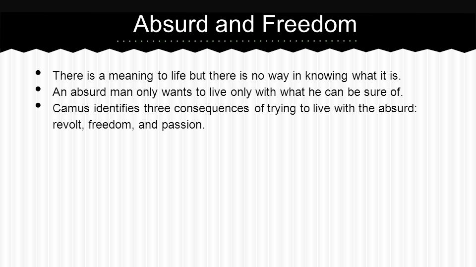 Absurd and Freedom There is a meaning to life but there is no way in knowing what it is.
