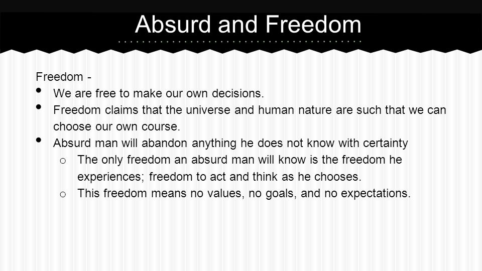 Absurd and Freedom Freedom - We are free to make our own decisions.