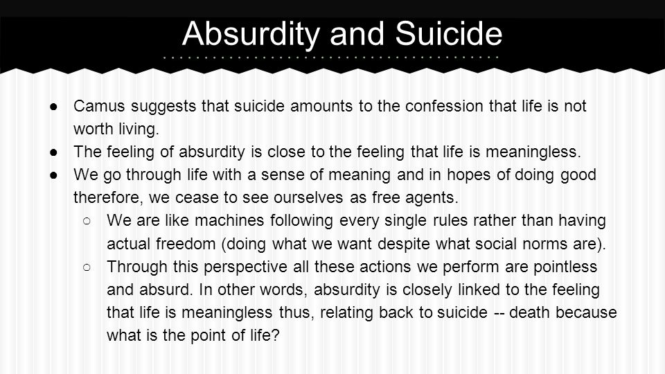 Absurdity and Suicide Camus suggests that suicide amounts to the confession that life is not worth living.