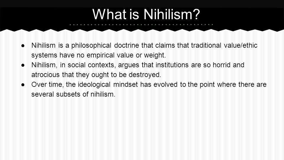 What is Nihilism Nihilism is a philosophical doctrine that claims that traditional value/ethic systems have no empirical value or weight.