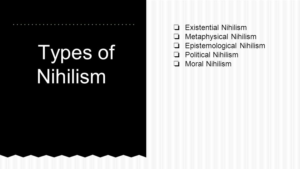 Types of Nihilism Existential Nihilism Metaphysical Nihilism