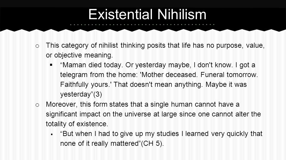 Existential Nihilism This category of nihilist thinking posits that life has no purpose, value, or objective meaning.