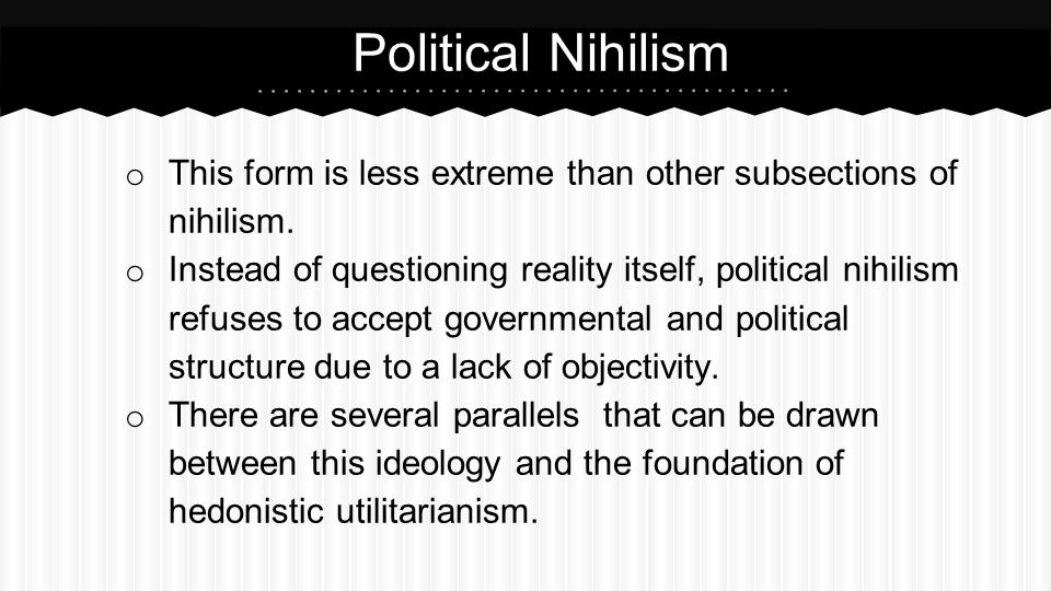 Political Nihilism This form is less extreme than other subsections of nihilism.