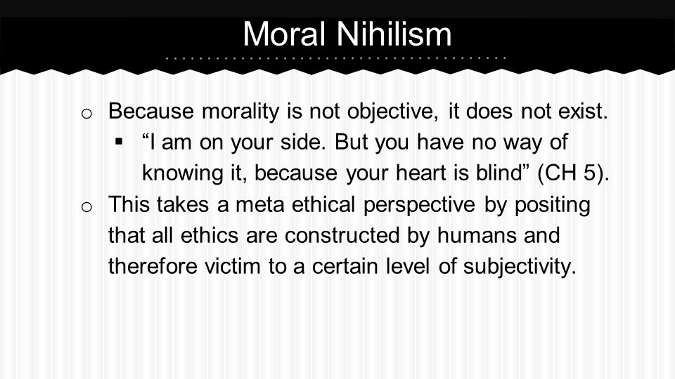 Moral Nihilism Because morality is not objective, it does not exist.