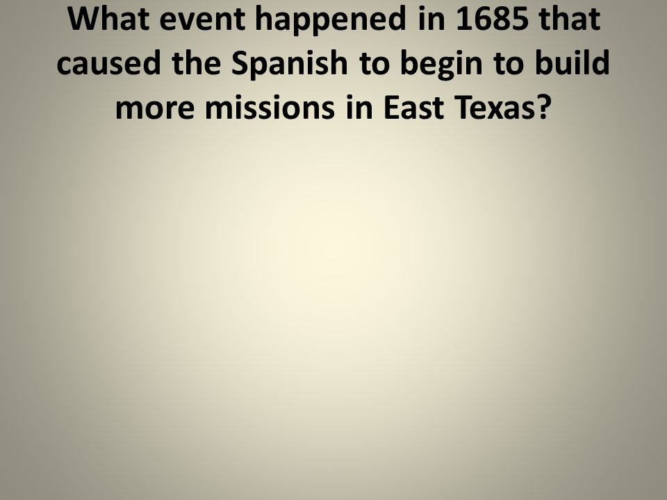 What event happened in 1685 that caused the Spanish to begin to build more missions in East Texas
