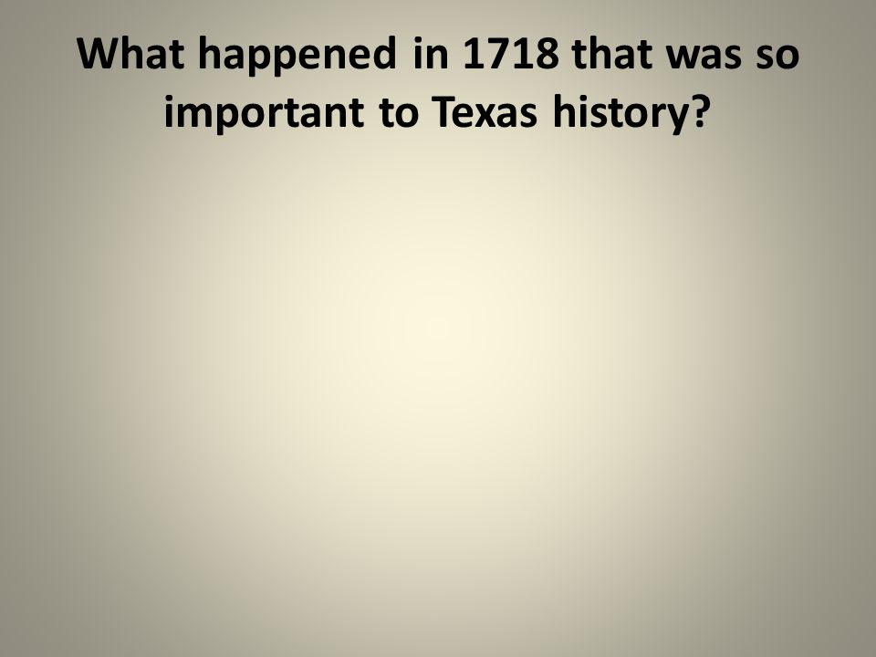 What happened in 1718 that was so important to Texas history