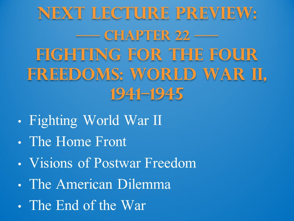 Next Lecture PREVIEW: —— Chapter 22 —— Fighting for the Four Freedoms: World War II, 1941–1945