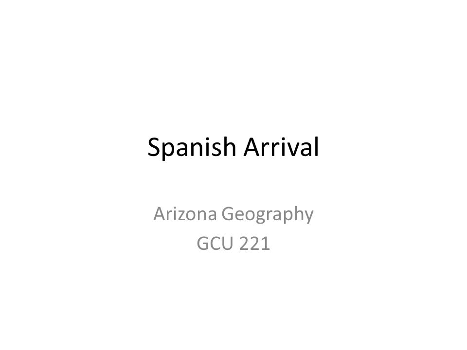 Spanish Arrival Arizona Geography GCU 221