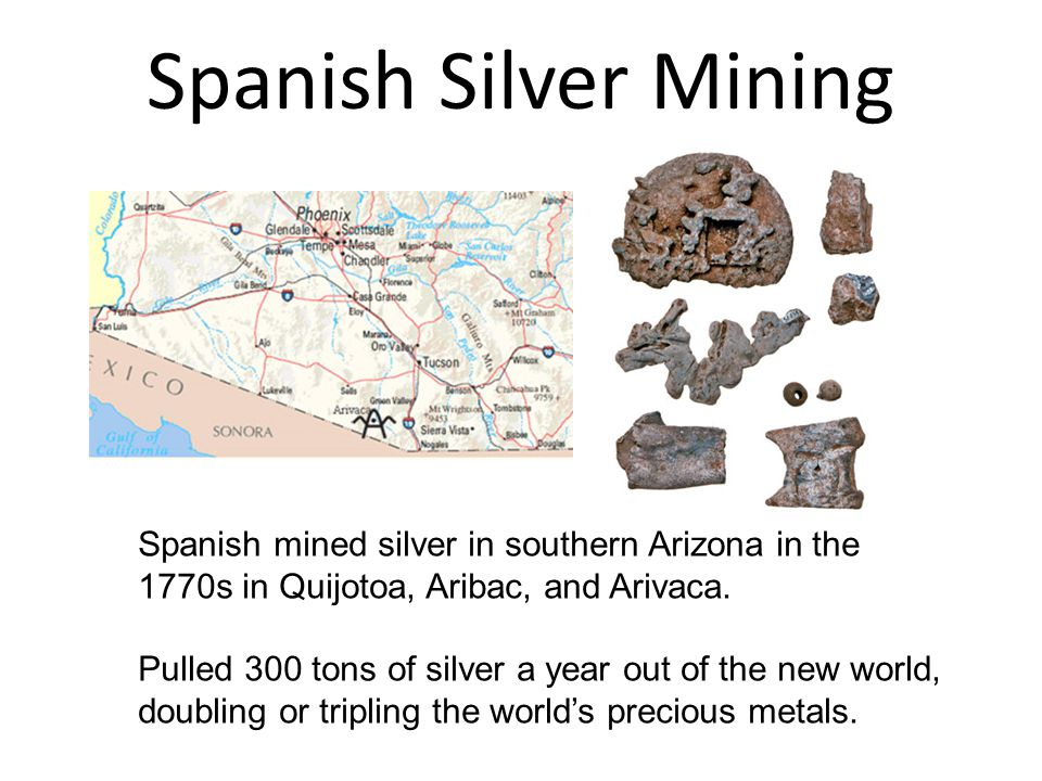 Spanish Silver Mining Spanish mined silver in southern Arizona in the 1770s in Quijotoa, Aribac, and Arivaca.