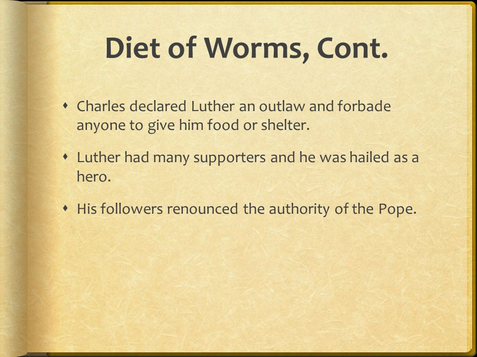 Diet of Worms, Cont. Charles declared Luther an outlaw and forbade anyone to give him food or shelter.
