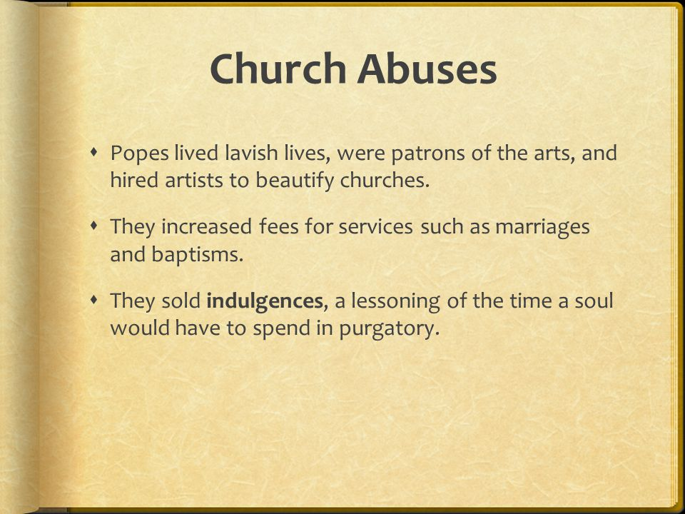 Church Abuses Popes lived lavish lives, were patrons of the arts, and hired artists to beautify churches.
