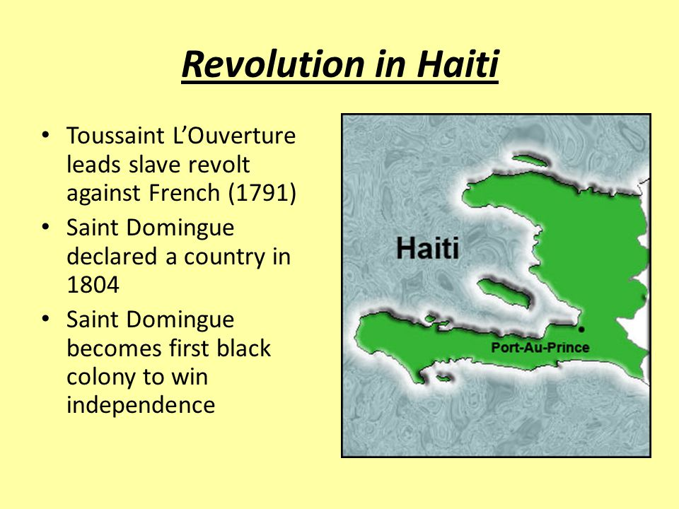 Revolution in Haiti Toussaint L'Ouverture leads slave revolt against French (1791) Saint Domingue declared a country in 1804.