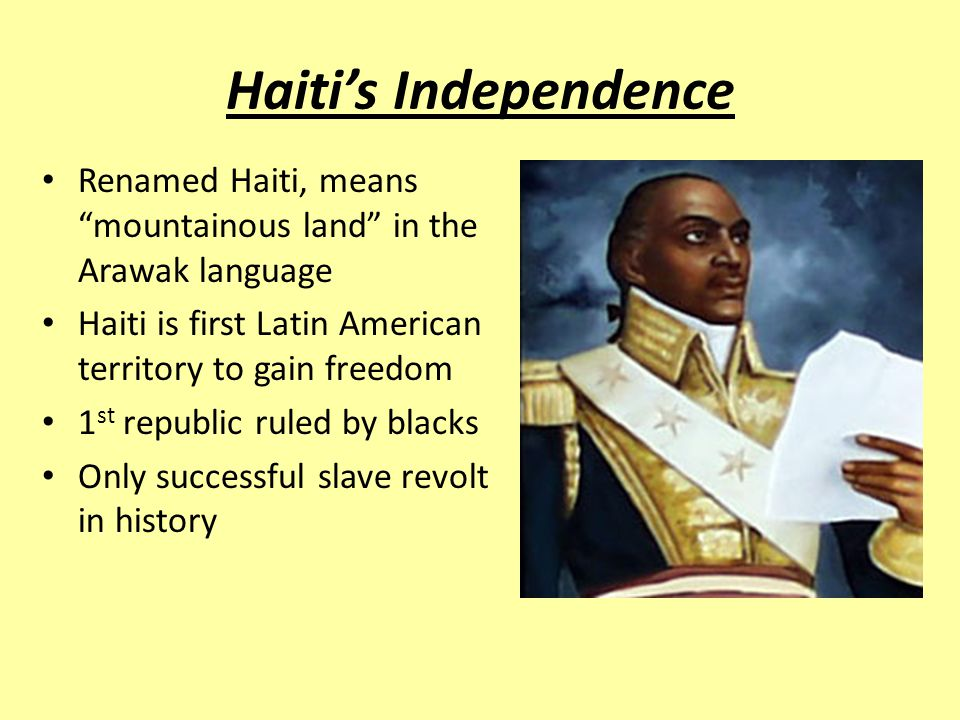 Haiti's Independence Renamed Haiti, means mountainous land in the Arawak language. Haiti is first Latin American territory to gain freedom.
