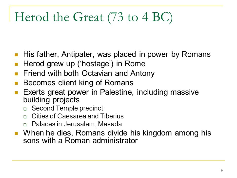 Herod the Great (73 to 4 BC) His father, Antipater, was placed in power by Romans. Herod grew up ('hostage') in Rome.