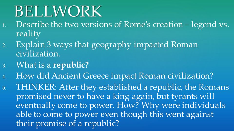 BELLWORK Describe the two versions of Rome's creation – legend vs. reality. Explain 3 ways that geography impacted Roman civilization.