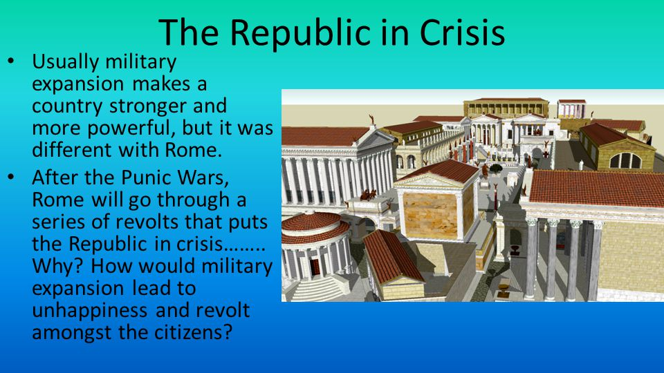 The Republic in Crisis Usually military expansion makes a country stronger and more powerful, but it was different with Rome.