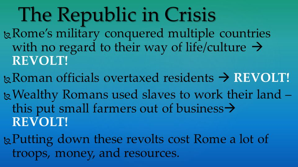 The Republic in Crisis Rome's military conquered multiple countries with no regard to their way of life/culture  REVOLT!