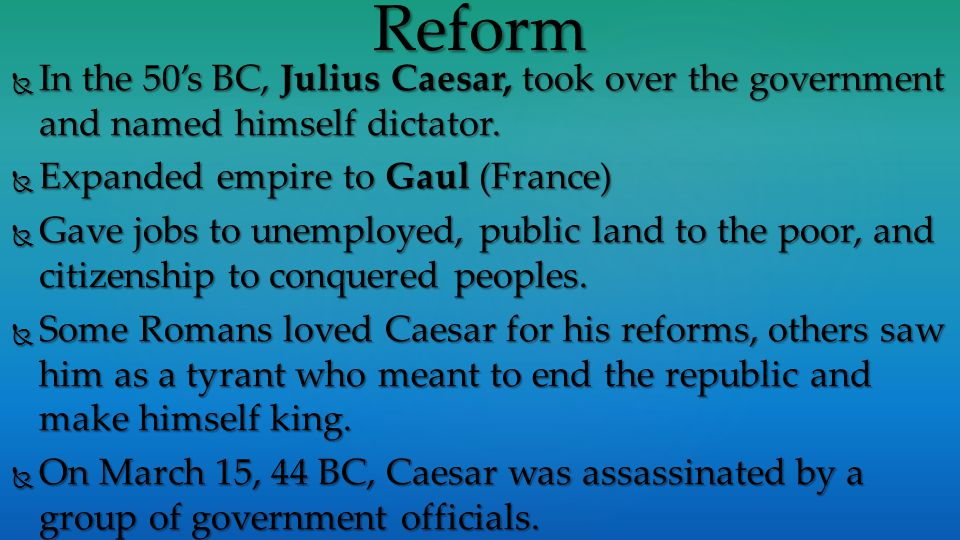 Reform In the 50's BC, Julius Caesar, took over the government and named himself dictator. Expanded empire to Gaul (France)