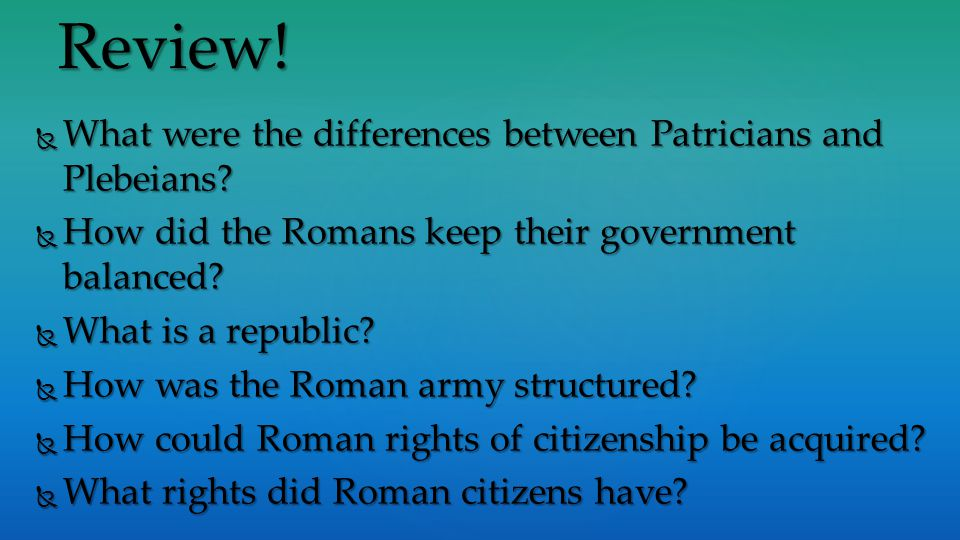 Review! What were the differences between Patricians and Plebeians