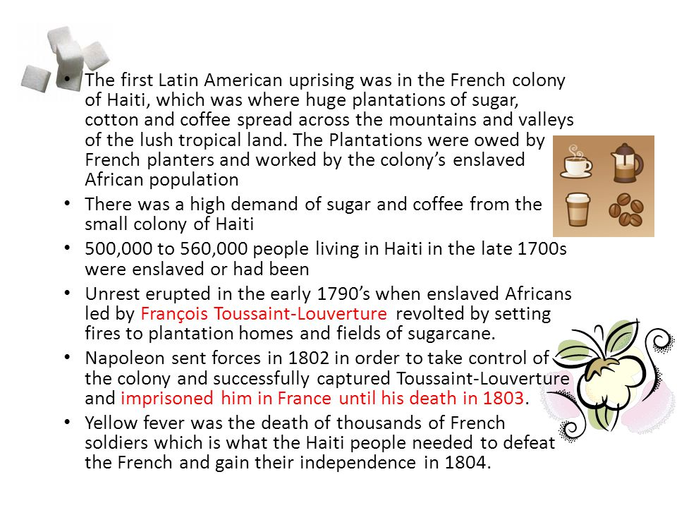 The first Latin American uprising was in the French colony of Haiti, which was where huge plantations of sugar, cotton and coffee spread across the mountains and valleys of the lush tropical land. The Plantations were owed by French planters and worked by the colony's enslaved African population
