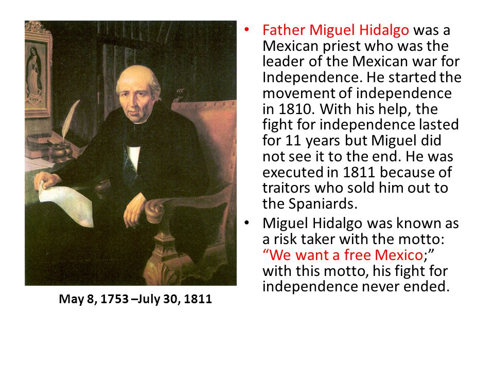 Father Miguel Hidalgo was a Mexican priest who was the leader of the Mexican war for Independence. He started the movement of independence in 1810. With his help, the fight for independence lasted for 11 years but Miguel did not see it to the end. He was executed in 1811 because of traitors who sold him out to the Spaniards.