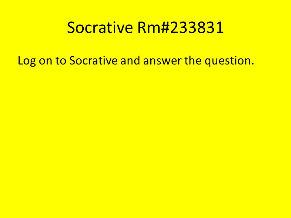 Socrative Rm#233831 Log on to Socrative and answer the question.