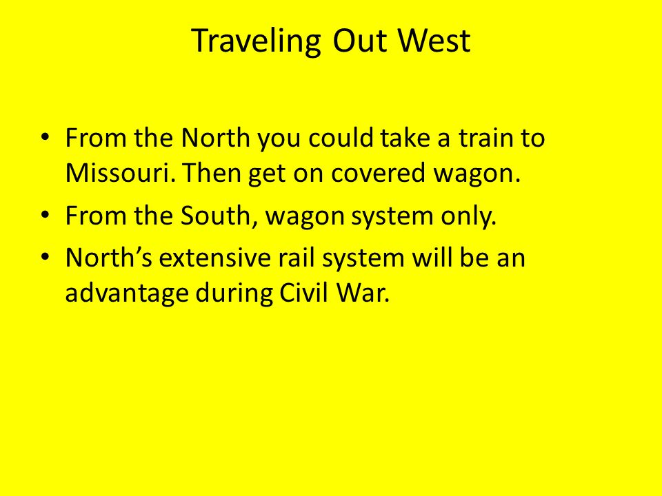 Traveling Out West From the North you could take a train to Missouri. Then get on covered wagon. From the South, wagon system only.