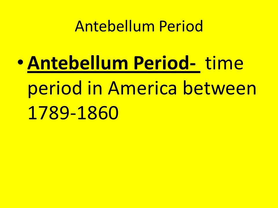 Antebellum Period- time period in America between 1789-1860