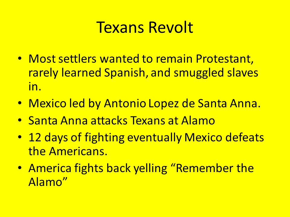 Texans Revolt Most settlers wanted to remain Protestant, rarely learned Spanish, and smuggled slaves in.