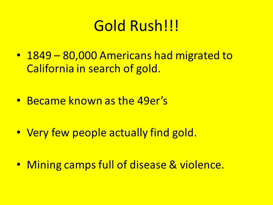 Gold Rush!!! 1849 – 80,000 Americans had migrated to California in search of gold. Became known as the 49er's.