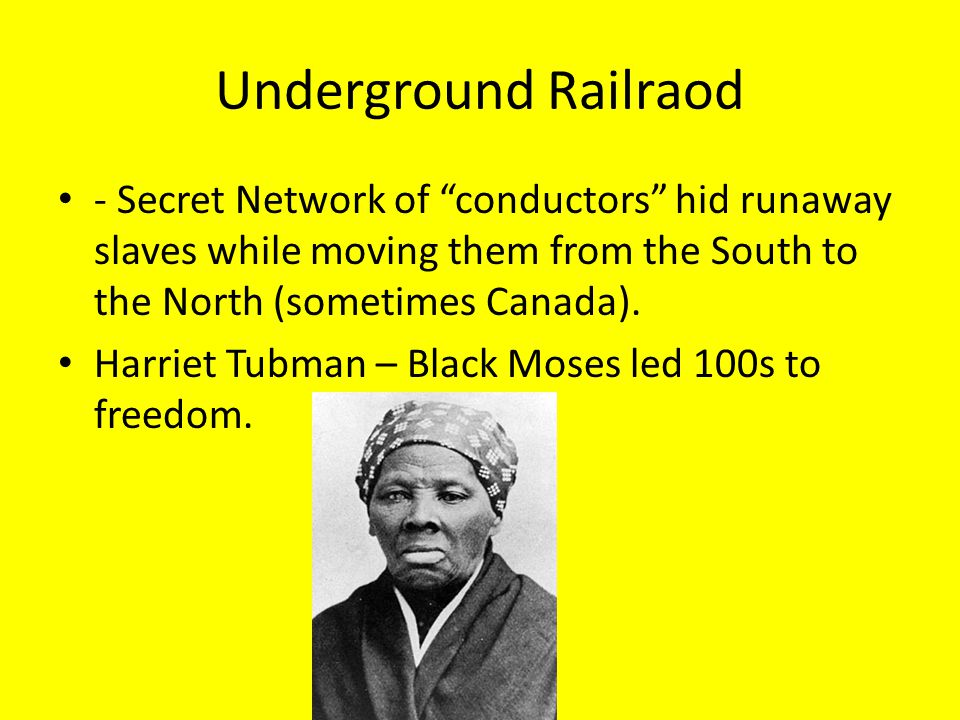 Underground Railraod - Secret Network of conductors hid runaway slaves while moving them from the South to the North (sometimes Canada).
