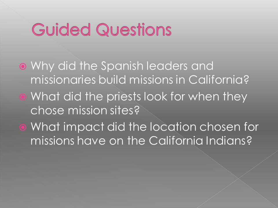 Guided Questions Why did the Spanish leaders and missionaries build missions in California