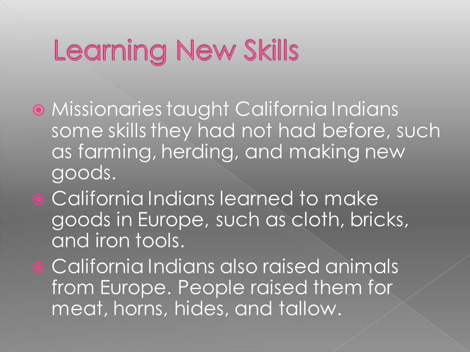 Learning New Skills Missionaries taught California Indians some skills they had not had before, such as farming, herding, and making new goods.