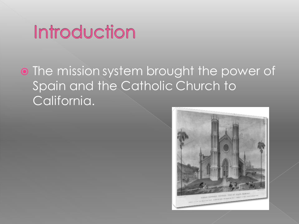 Introduction The mission system brought the power of Spain and the Catholic Church to California.
