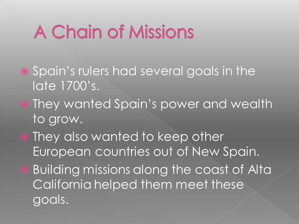 A Chain of Missions Spain's rulers had several goals in the late 1700's. They wanted Spain's power and wealth to grow.